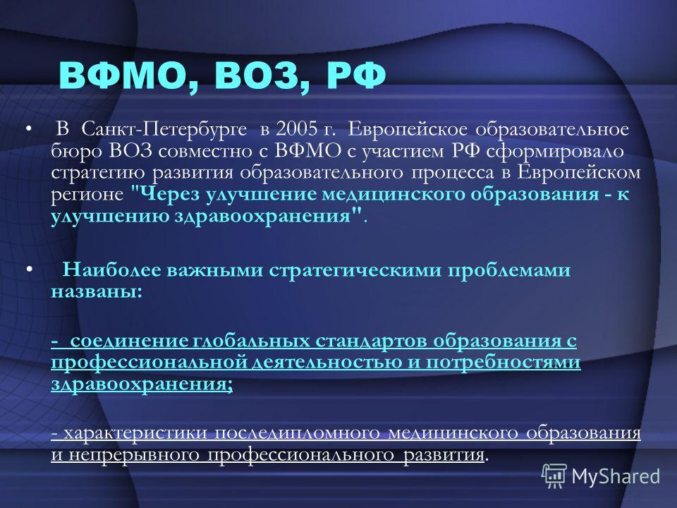 ВФМО, ВОЗ, РФ В Санкт-Петербурге в 2005 г. Европейское образовательное бюро ВОЗ совместно с ВФМО с участием РФ сформировало стратегию развития образовательного процесса в Европейском регионе