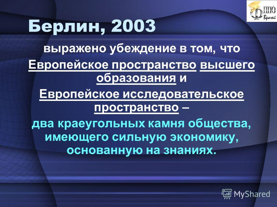 Берлин, 2003 выражено убеждение в том, что Европейское пространство высшего образования и Европейское исследовательское пространство – два краеугольных камня общества, имеющего сильную экономику, основанную на знаниях.