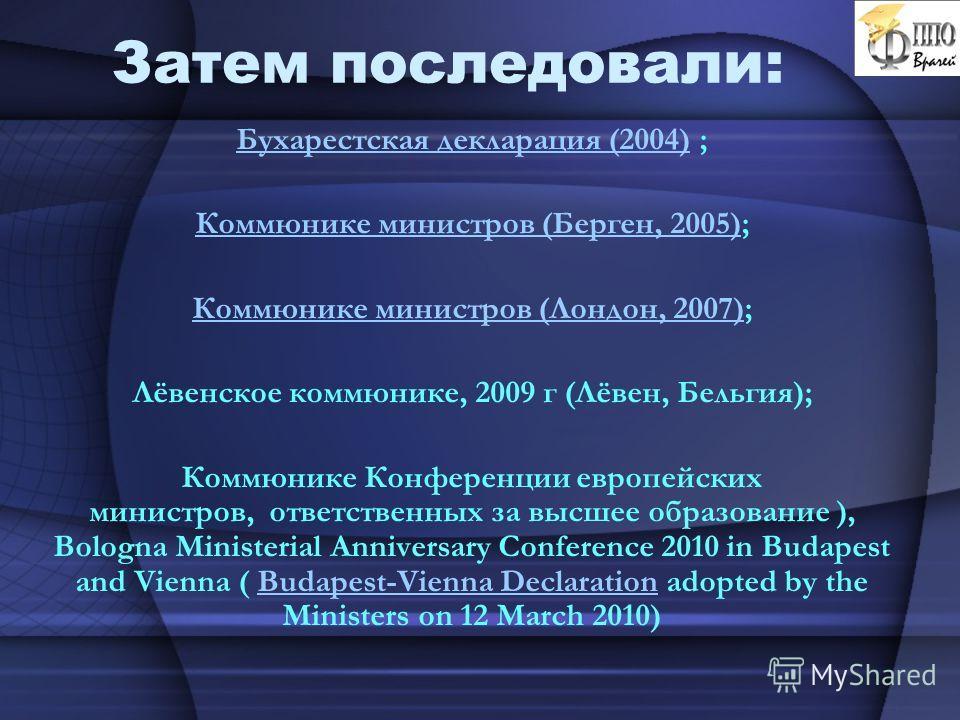 Затем последовали: Бухарестская декларация (2004)Бухарестская декларация (2004) ; Коммюнике министров (Берген, 2005)Коммюнике министров (Берген, 2005); Коммюнике министров (Лондон, 2007)Коммюнике министров (Лондон, 2007); Лёвенское коммюнике, 2009 г