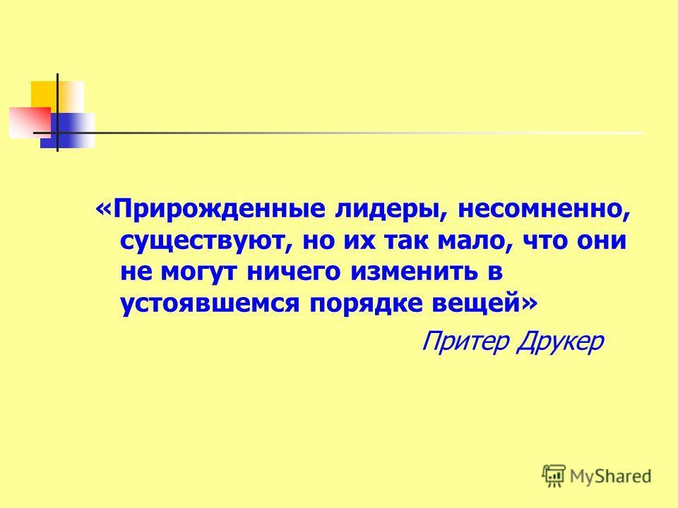 «Прирожденные лидеры, несомненно, существуют, но их так мало, что они не могут ничего изменить в устоявшемся порядке вещей» Притер Друкер