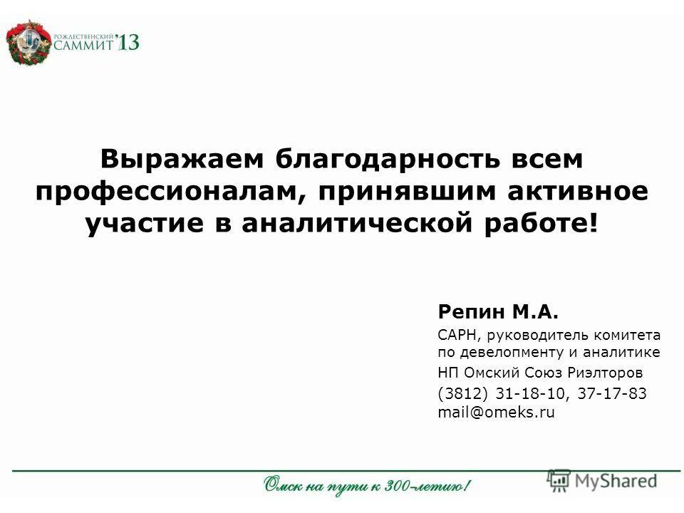 Репин М.А. САРН, руководитель комитета по девелопменту и аналитике НП Омский Союз Риэлторов (3812) 31-18-10, 37-17-83 mail@omeks.ru Выражаем благодарность всем профессионалам, принявшим активное участие в аналитической работе!