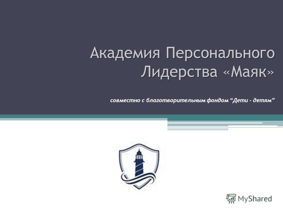 Академия Персонального Лидерства «Маяк» Академия Персонального Лидерства «Маяк» совместно с благотворительным фондом Дети - детям
