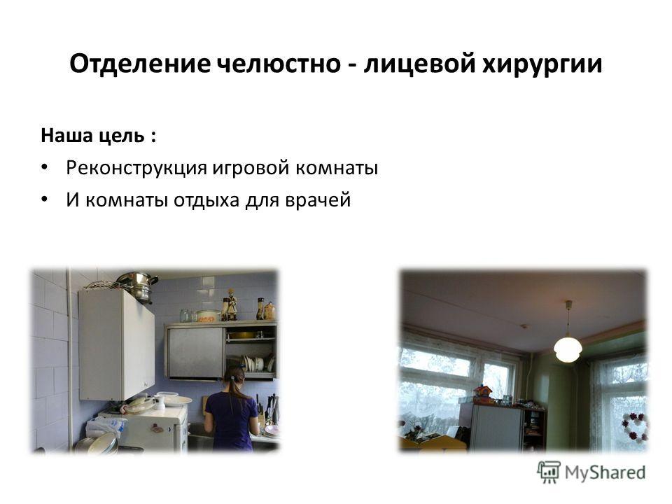 Отделение челюстно - лицевой хирургии Наша цель : Реконструкция игровой комнаты И комнаты отдыха для врачей