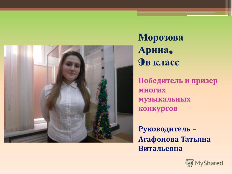 Морозова Арина, 9 в класс Победитель и призер многих музыкальных конкурсов Руководитель – Агафонова Татьяна Витальевна