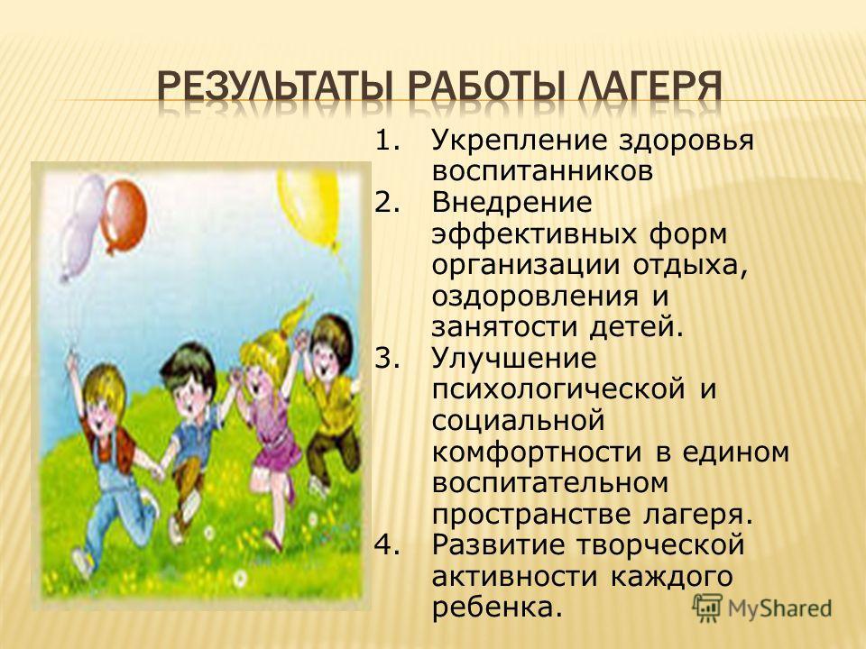 1. Укрепление здоровья воспитанников 2. Внедрение эффективных форм организации отдыха, оздоровления и занятости детей. 3. Улучшение психологической и социальной комфортности в едином воспитательном пространстве лагеря. 4. Развитие творческой активнос