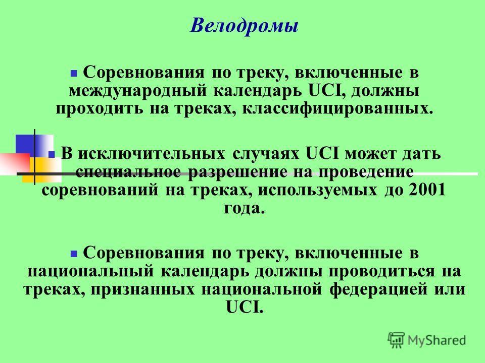 Велодромы Соревнования по треку, включенные в международный календарь UCI, должны проходить на треках, классифицированных. В исключительных случаях UCI может дать специальное разрешение на проведение соревнований на треках, используемых до 2001 года.