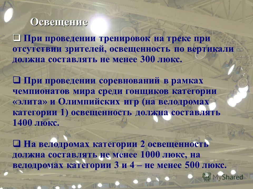Освещение При проведении тренировок на треке при отсутствии зрителей, освещенность по вертикали должна составлять не менее 300 люкс. При проведении соревнований в рамках чемпионатов мира среди гонщиков категории «элита» и Олимпийских игр (на велодром
