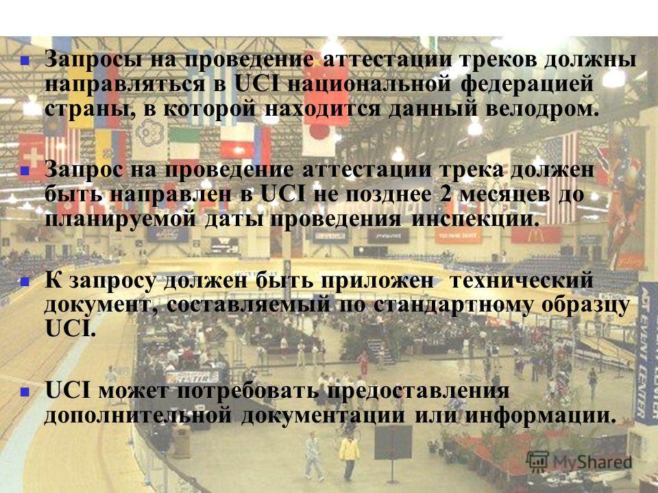 Запросы на проведение аттестации треков должны направляться в UCI национальной федерацией страны, в которой находится данный велодром. Запрос на проведение аттестации трека должен быть направлен в UCI не позднее 2 месяцев до планируемой даты проведен