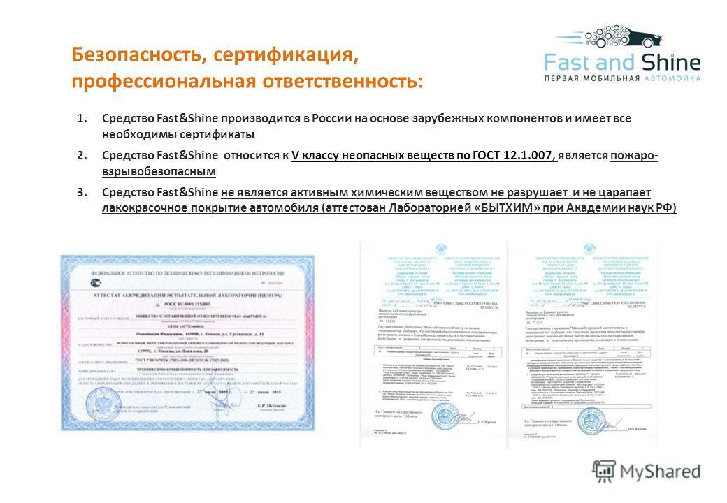 Безопасность, сертификация, профессиональная ответственность: 1. Средство Fast&Shine производится в России на основе зарубежных компонентов и имеет все необходимы сертификаты 2. Средство Fast&Shine относится к V классу неопасных веществ по ГОСТ 12.1.