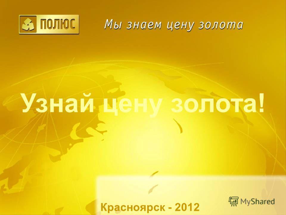 Узнай цену золота! Красноярск - 2012