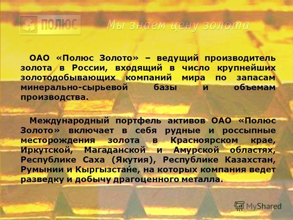 ОАО «Полюс Золото» – ведущий производитель золота в России, входящий в число крупнейших золотодобывающих компаний мира по запасам минерально-сырьевой базы и объемам производства. Международный портфель активов ОАО «Полюс Золото» включает в себя рудны