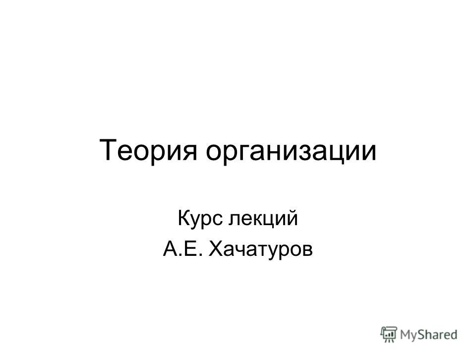 Теория организации Курс лекций А.Е. Хачатуров
