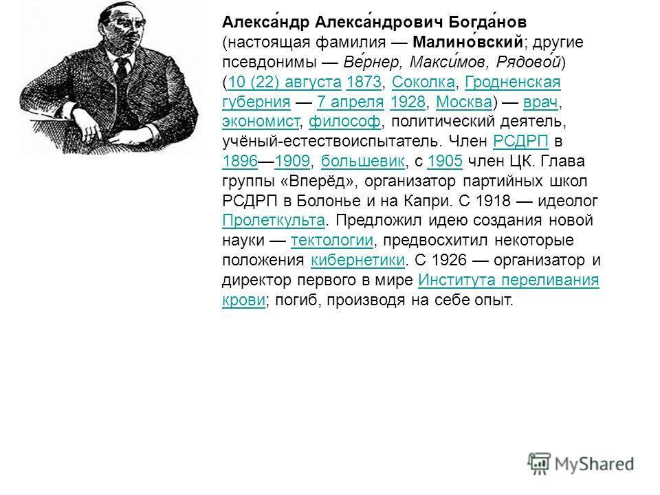 Алекса́ндр Алекса́ндрович Богда́нов (настоящая фамилия Малино́вский; другие псевдонимы Ве́рнер, Макси́мов, Рядово́й) (10 (22) августа 1873, Соколка, Гродненская губерния 7 апреля 1928, Москва) врач, экономист, философ, политический деятель, учёный-ес