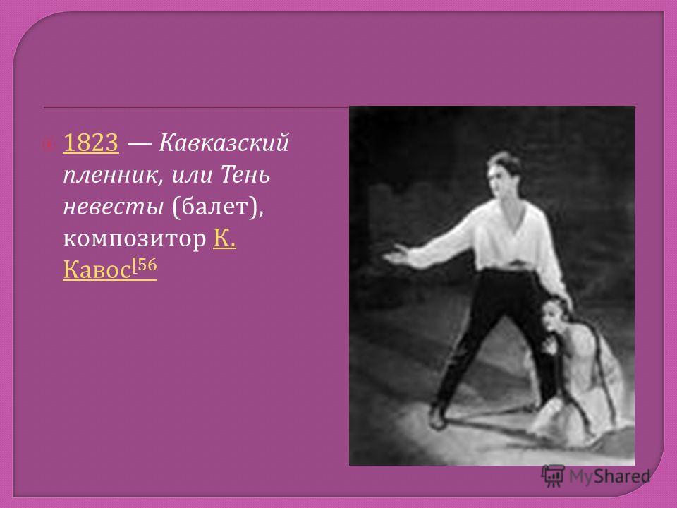 1823 Кавказский пленник, или Тень невесты ( балет ), композитор К. Кавос [56 1823 К. Кавос [56
