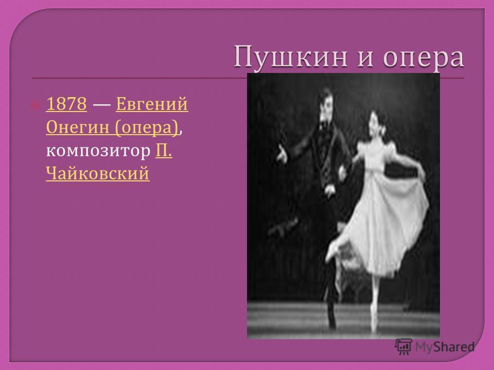 1878 Евгений Онегин ( опера ), композитор П. Чайковский 1878 Евгений Онегин ( опера ) П. Чайковский