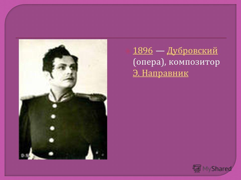 1896 Дубровский ( опера ), композитор Э. Направник 1896 Дубровский Э. Направник