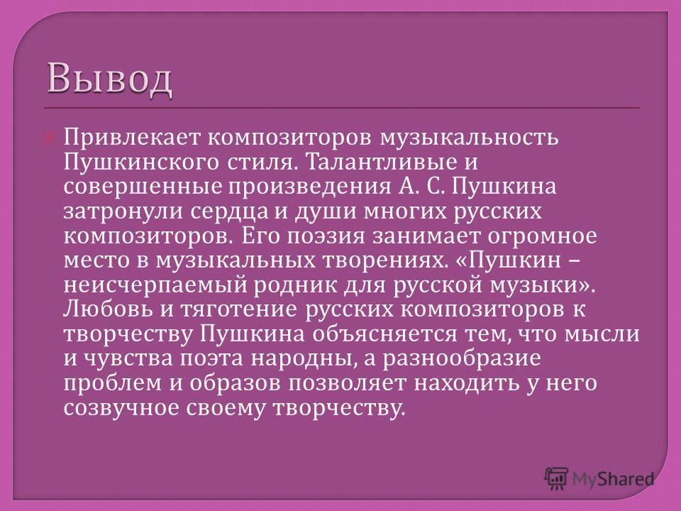 Привлекает композиторов музыкальность Пушкинского стиля. Талантливые и совершенные произведения А. С. Пушкина затронули сердца и души многих русских композиторов. Его поэзия занимает огромное место в музыкальных творениях. « Пушкин – неисчерпаемый ро