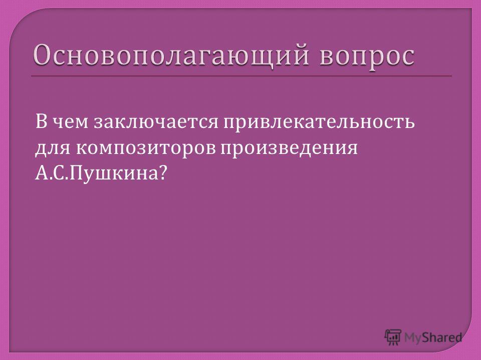 В чем заключается привлекательность для композиторов произведения А. С. Пушкина ?