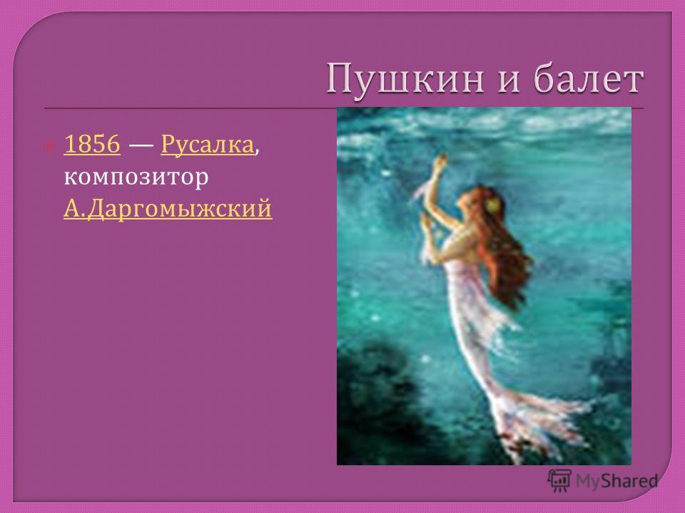 1856 Русалка, композитор А. Даргомыжский 1856 Русалка А. Даргомыжский