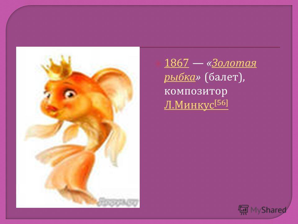 1867 « Золотая рыбка » ( балет ), композитор Л. Минкус [56] 1867 Золотая рыбка Л. Минкус [56]