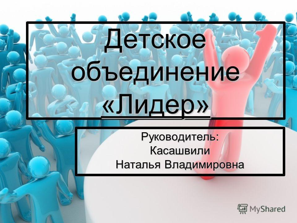 Детское объединение «Лидер» Руководитель:Касашвили Наталья Владимировна