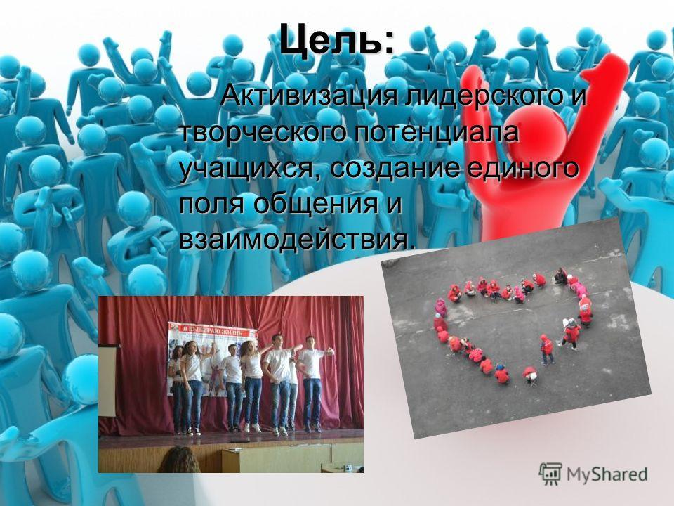 Цель: Активизация лидерского и творческого потенциала учащихся, создание единого поля общения и взаимодействия.
