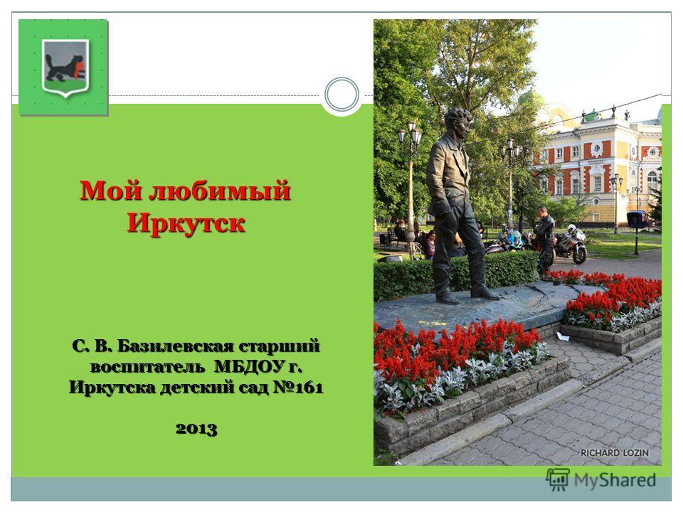 Мой любимый Иркутск С. В. Базилевская старший воспитатель МБДОУ г. Иркутска детский сад 161 2013
