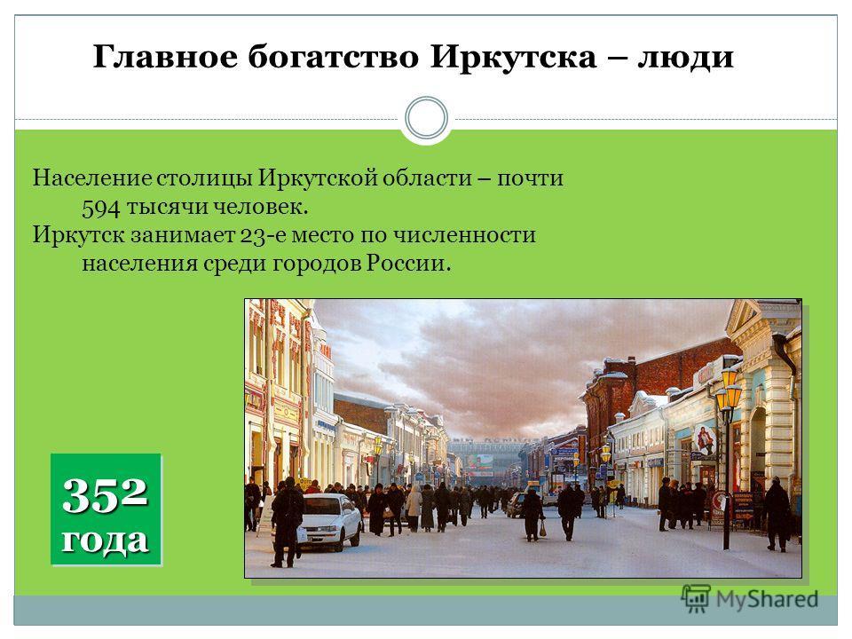 Главное богатство Иркутска – люди Население столицы Иркутской области – почти 594 тысячи человек. Иркутск занимает 23-е место по численности населения среди городов России. 352 года