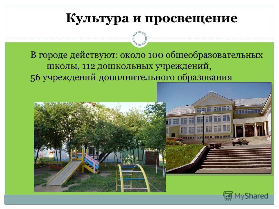 Культура и просвещение В городе действуют: около 100 общеобразовательных школы, 112 дошкольных учреждений, 56 учреждений дополнительного образования