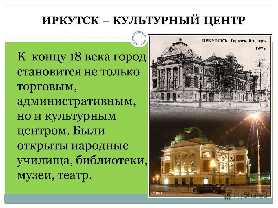 ИРКУТСК – КУЛЬТУРНЫЙ ЦЕНТР К концу 18 века город становится не только торговым, административным, но и культурным центром. Были открыты народные училища, библиотеки, музеи, театр.