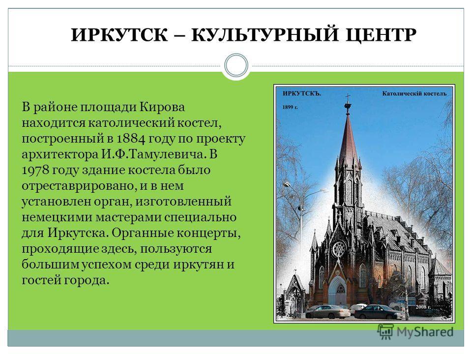 В районе площади Кирова находится католический костел, построенный в 1884 году по проекту архитектора И.Ф.Тамулевича. В 1978 году здание костела было отреставрировано, и в нем установлен орган, изготовленный немецкими мастерами специально для Иркутск