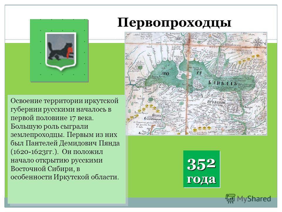 Первопроходцы Освоение территории иркутской губернии русскими началось в первой половине 17 века. Большую роль сыграли землепроходцы. Первым из них был Пантелей Демидович Пянда (1620-1623 гг.). Он положил начало открытию русскими Восточной Сибири, в