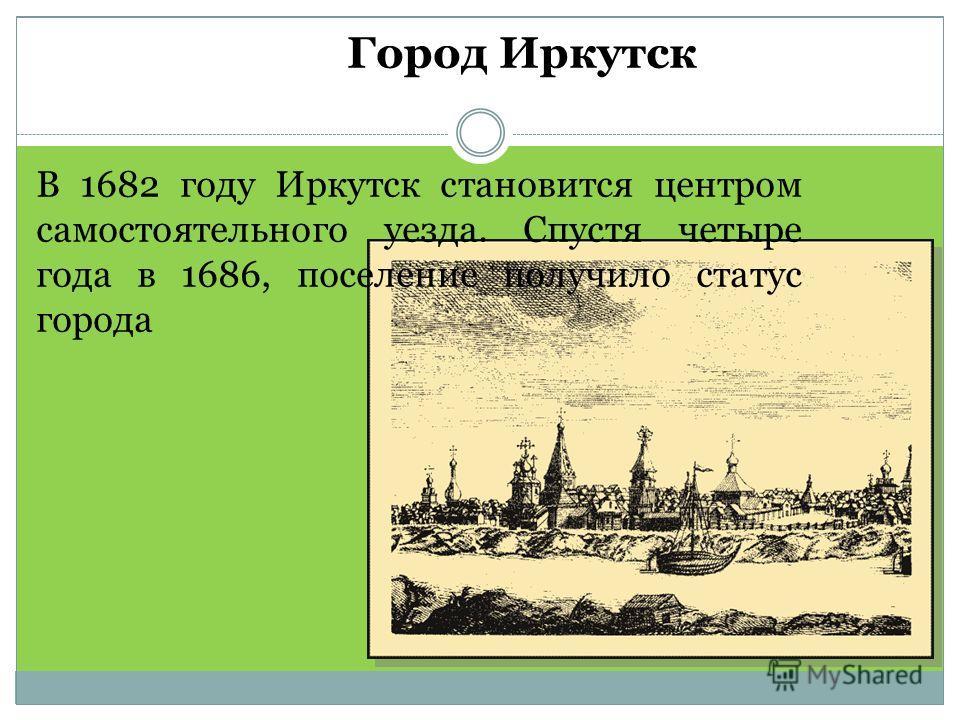 В 1682 году Иркутск становится центром самостоятельного уезда. Спустя четыре года в 1686, поселение получило статус города Город Иркутск