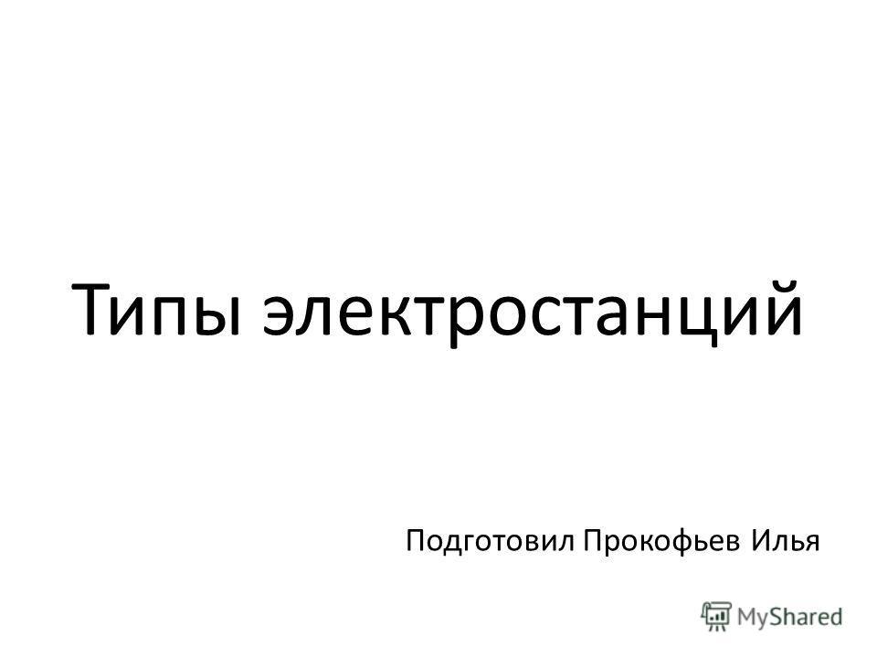 Типы электростанций Подготовил Прокофьев Илья