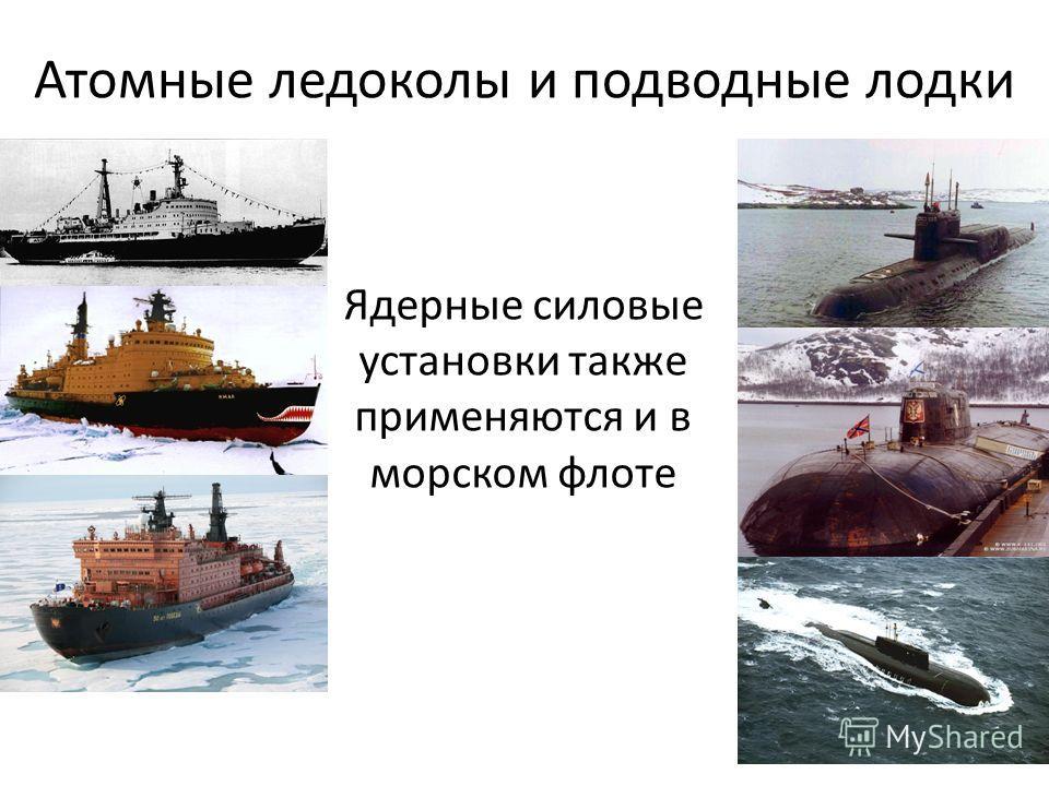 Атомные ледоколы и подводные лодки Ядерные силовые установки также применяются и в морском флоте