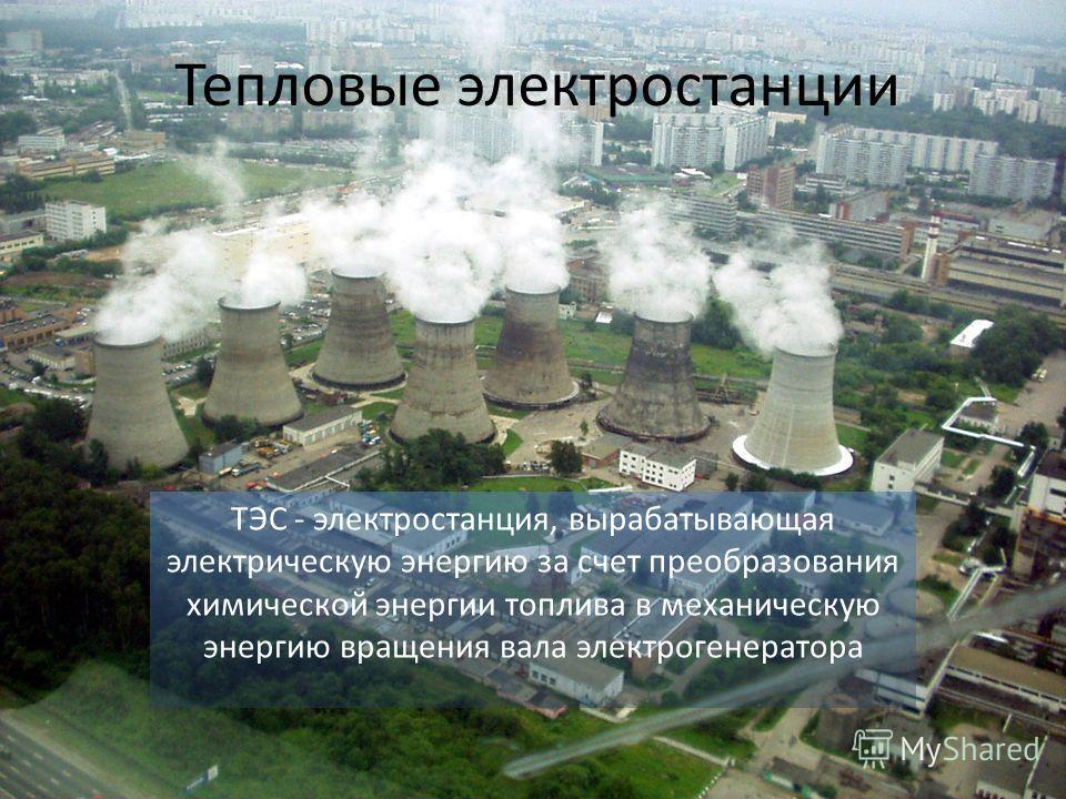 Тепловые электростанции ТЭС - электростанция, вырабатывающая электрическую энергию за счет преобразования химической энергии топлива в механическую энергию вращения вала электрогенератора