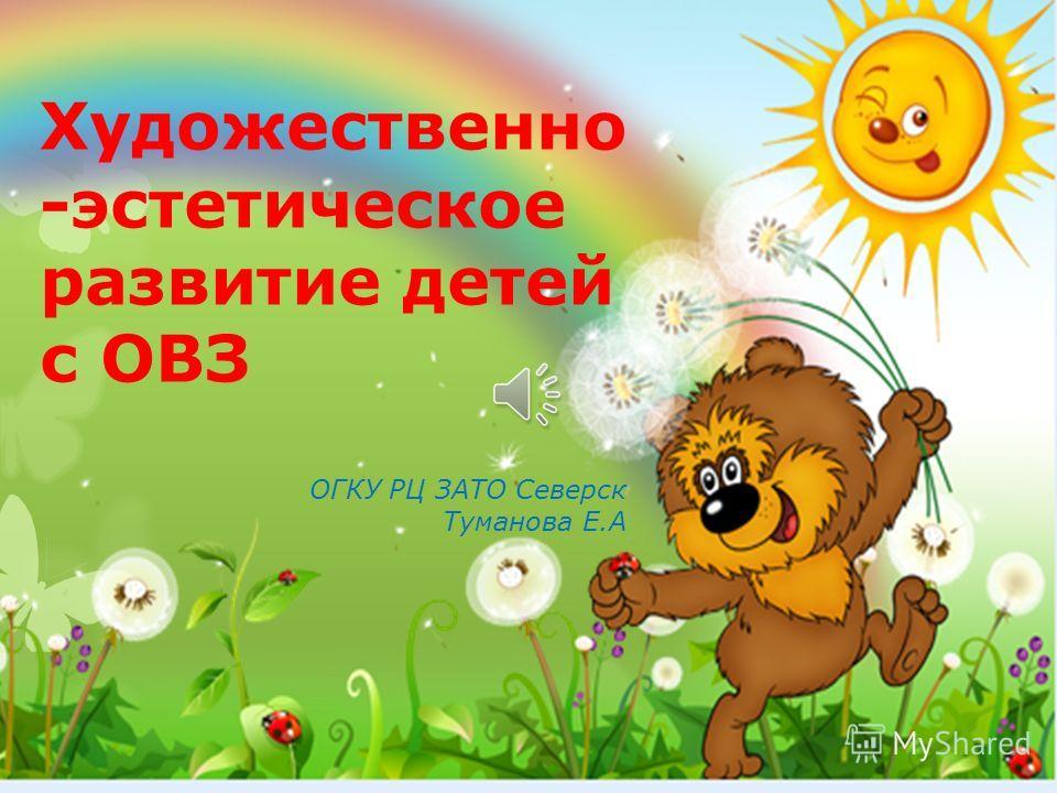 Художественно -эстетическое развитие детей с ОВЗ ОГКУ РЦ ЗАТО Северск Туманова Е.А
