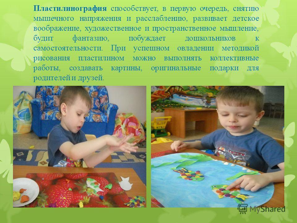 Пластилинография способствует, в первую очередь, снятию мышечного напряжения и расслаблению, развивает детское воображение, художественное и пространственное мышление, будит фантазию, побуждает дошкольников к самостоятельности. При успешном овладении