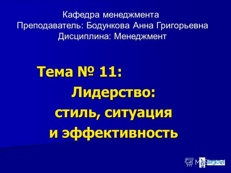 Тема 11: Лидерство: стиль, ситуация и эффективность Кафедра менеджмента Преподаватель: Бодункова Анна Григорьевна Дисциплина: Менеджмент