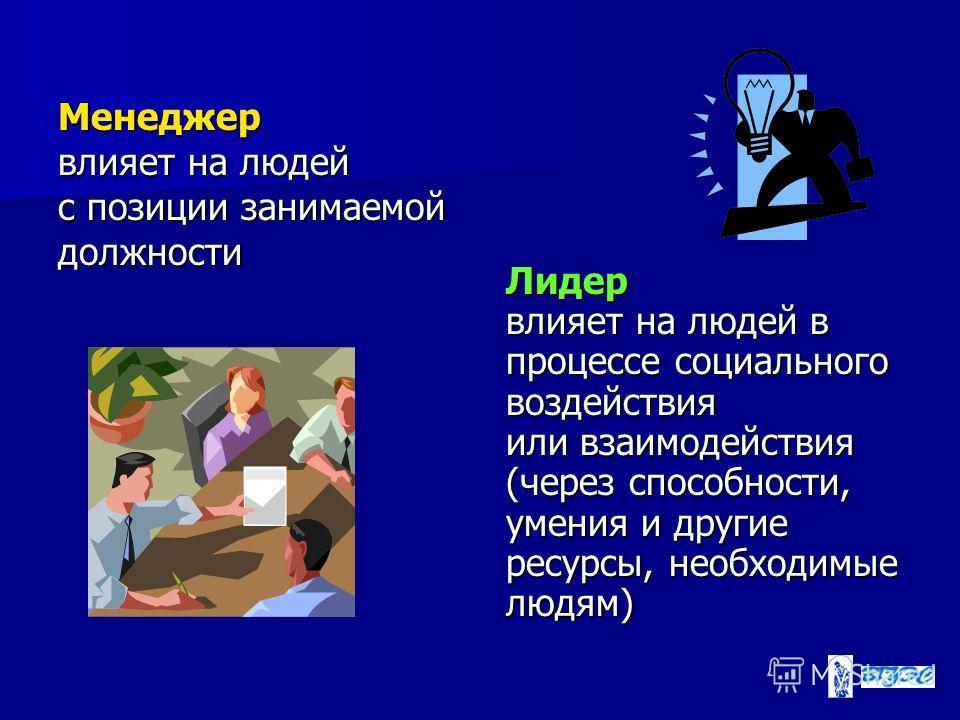 Менеджер влияет на людей с позиции занимаемой должности Лидер влияет на людей в процессе социального воздействия или взаимодействия (через способности, умения и другие ресурсы, необходимые людям)