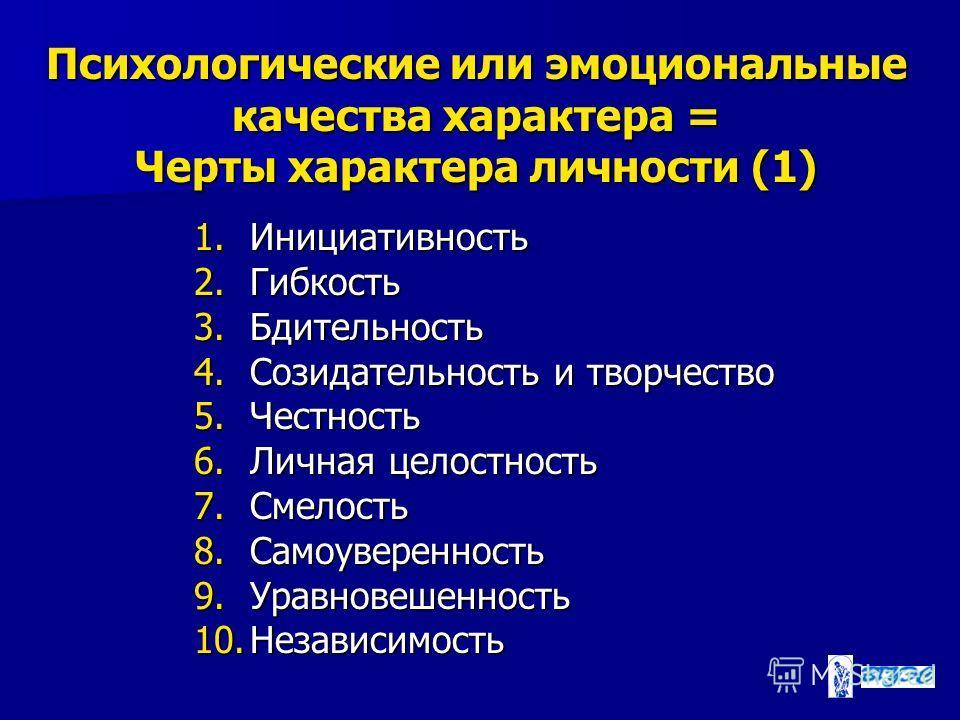 Психологические или эмоциональные качества характера = Черты характера личности (1) 1. Инициативность 2. Гибкость 3. Бдительность 4. Созидательность и творчество 5. Честность 6. Личная целостность 7. Смелость 8. Самоуверенность 9. Уравновешенность 10