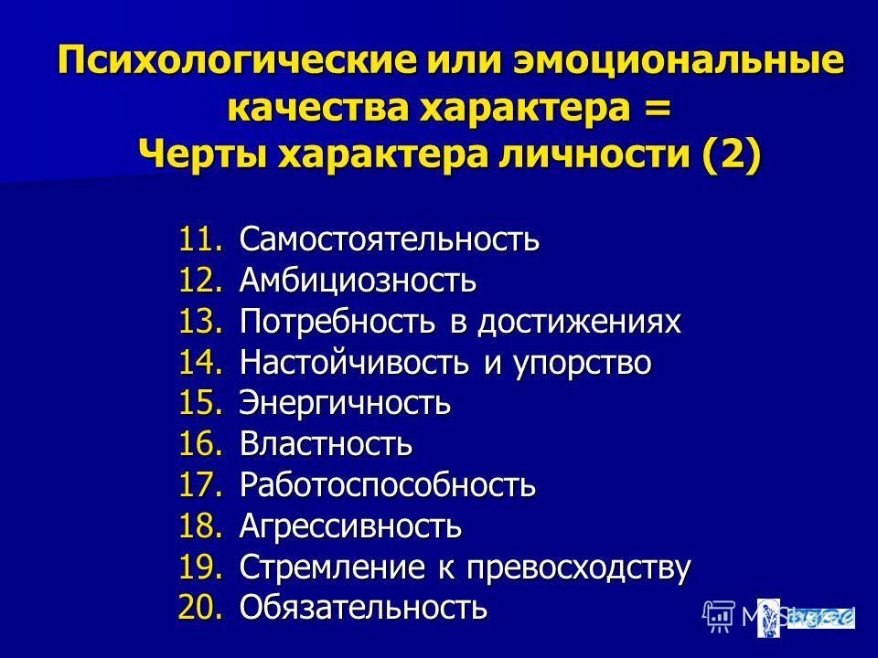 Психологические или эмоциональные качества характера = Черты характера личности (2) 11. Самостоятельность 12. Амбициозность 13. Потребность в достижениях 14. Настойчивость и упорство 15. Энергичность 16. Властность 17. Работоспособность 18. Агрессивн