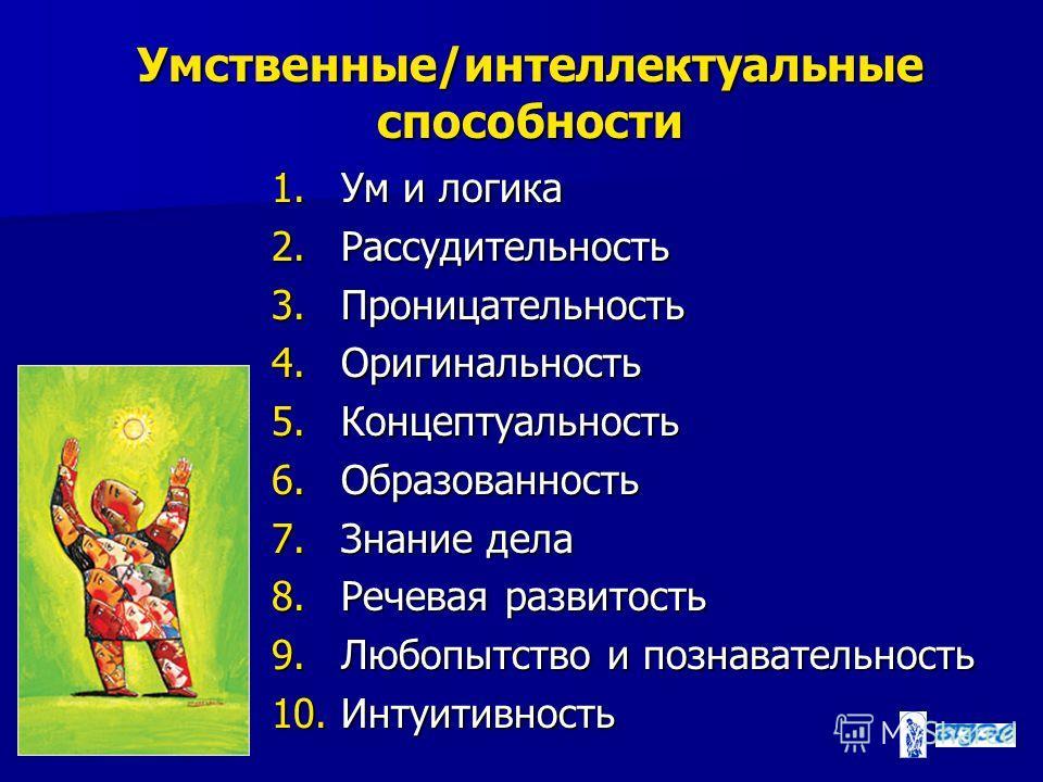 Умственные/интеллектуальные способности 1. Ум и логика 2. Рассудительность 3. Проницательность 4. Оригинальность 5. Концептуальность 6. Образованность 7. Знание дела 8. Речевая развитость 9. Любопытство и познавательность 10.Интуитивность