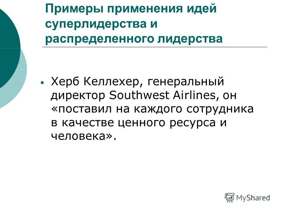 Примеры применения идей суперлидерства и распределенного лидерства Херб Келлехер, генеральный директор Southwest Airlines, он «поставил на каждого сотрудника в качестве ценного ресурса и человека».