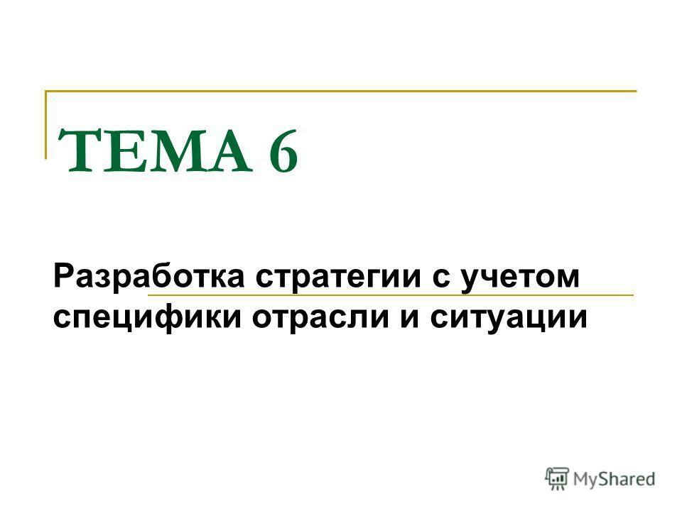 ТЕМА 6 Разработка стратегии с учетом специфики отрасли и ситуации