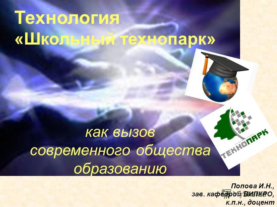 Технология «Школьный технопарк» как вызов современного общества образованию Попова И.Н., зав. кафедрой ВИПКРО, к.п.н., доцент