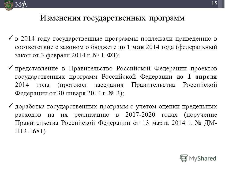 М ] ф 15 Изменения государственных программ в 2014 году государственные программы подлежали приведению в соответствие с законом о бюджете до 1 мая 2014 года (федеральный закон от 3 февраля 2014 г. 1-ФЗ); представление в Правительство Российской Федер