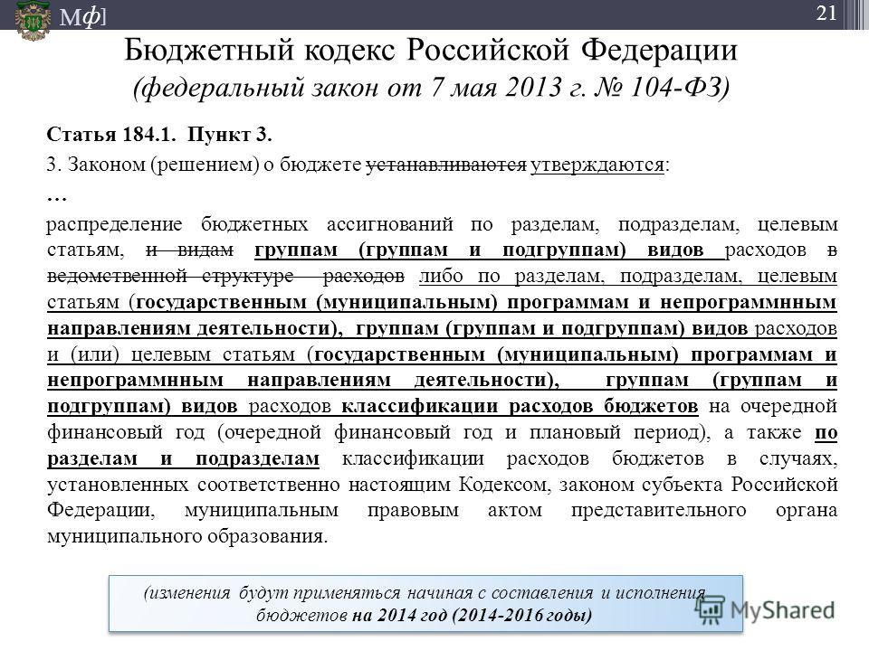 М ] ф 21 Бюджетный кодекс Российской Федерации (федеральный закон от 7 мая 2013 г. 104-ФЗ) Статья 184.1. Пункт 3. 3. Законом (решением) о бюджете устанавливаются утверждаются: … распределение бюджетных ассигнований по разделам, подразделам, целевым с