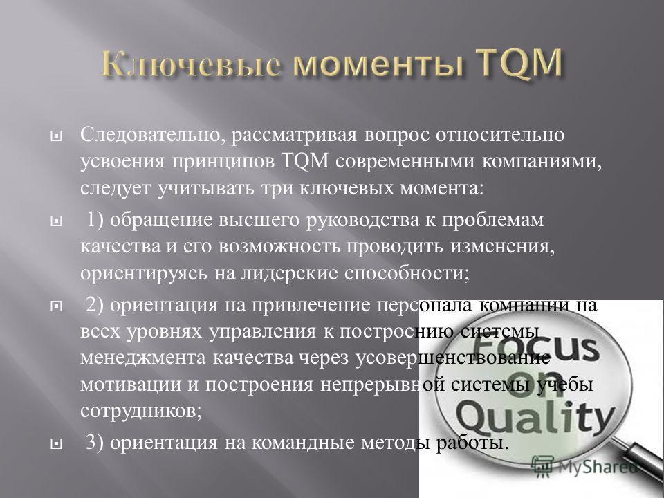 Следовательно, рассматривая вопрос относительно усвоения принципов TQM современными компаниями, следует учитывать три ключевых момента : 1) обращение высшего руководства к проблемам качества и его возможность проводить изменения, ориентируясь на лиде