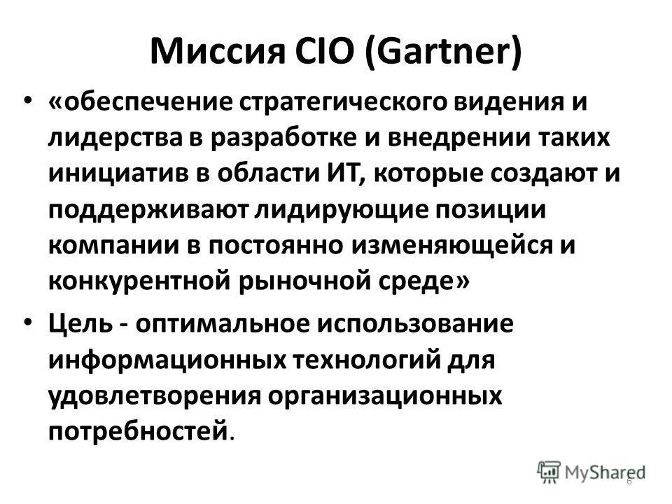 Миссия CIO (Gartner) «обеспечение стратегического видения и лидерства в разработке и внедрении таких инициатив в области ИТ, которые создают и поддерживают лидирующие позиции компании в постоянно изменяющейся и конкурентной рыночной среде» Цель - опт